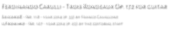 Ferdinando Carulli - Trois Rondeaux Op. 172 for guitar SeicordE - Nr. 118 - year 2014 (p. 33) by Franco Cavallone ilFronimo - Nr. 167 - year 2014 (p. 65) by the editorial staff